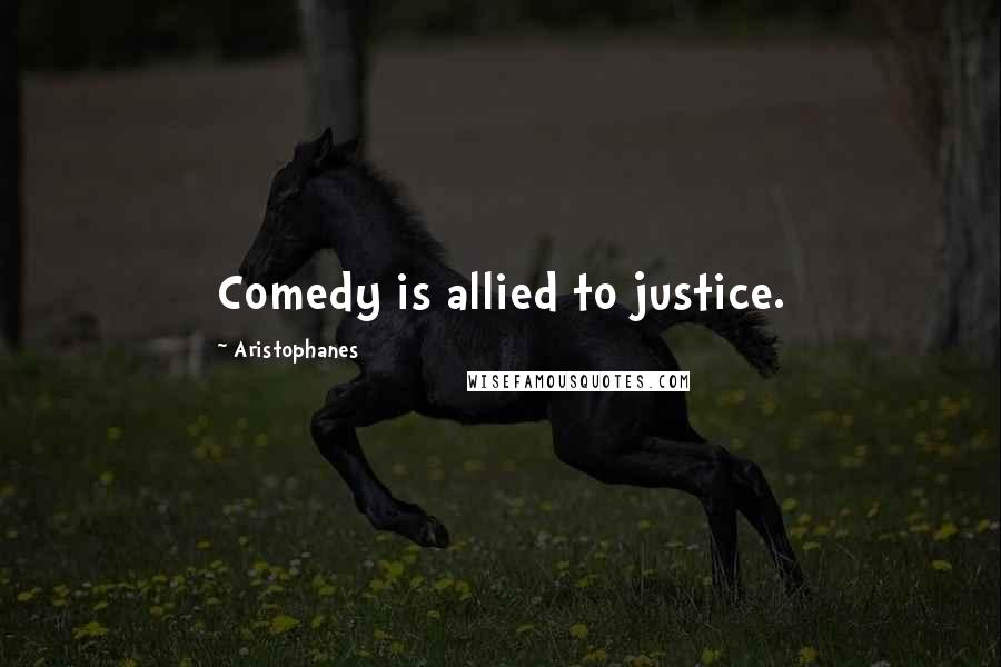 Aristophanes quotes: Comedy is allied to justice.