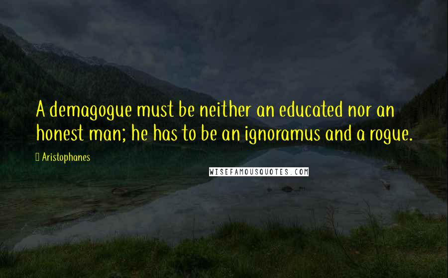Aristophanes quotes: A demagogue must be neither an educated nor an honest man; he has to be an ignoramus and a rogue.