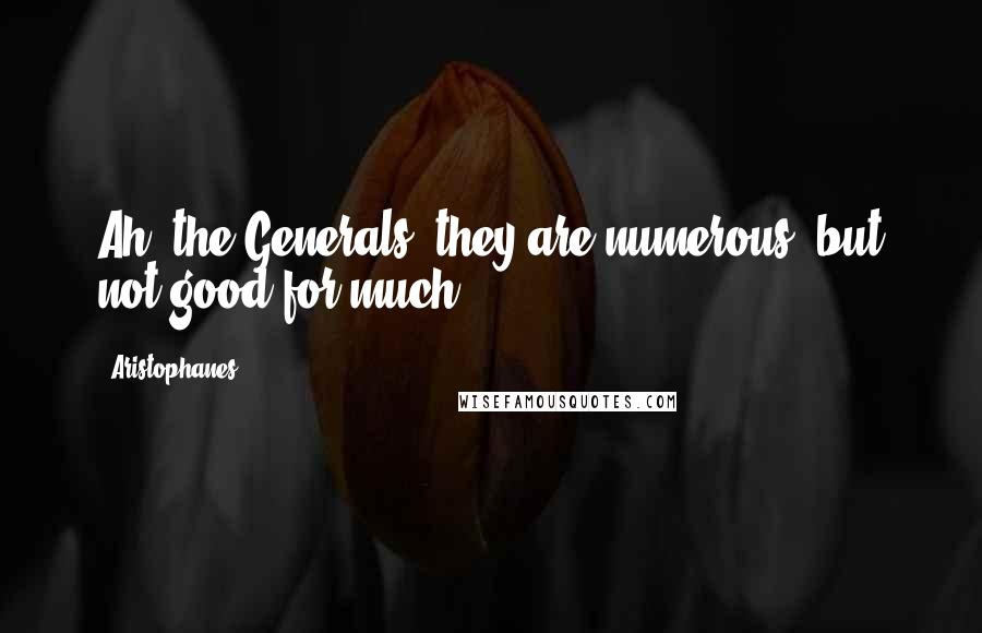 Aristophanes quotes: Ah! the Generals! they are numerous, but not good for much!