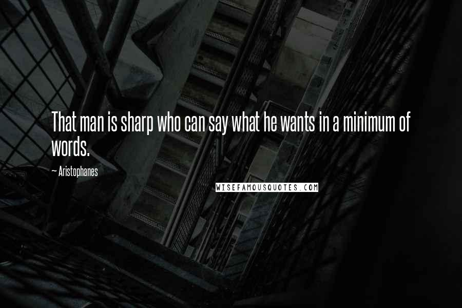 Aristophanes quotes: That man is sharp who can say what he wants in a minimum of words.
