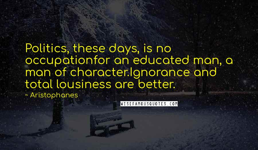 Aristophanes quotes: Politics, these days, is no occupationfor an educated man, a man of character.Ignorance and total lousiness are better.