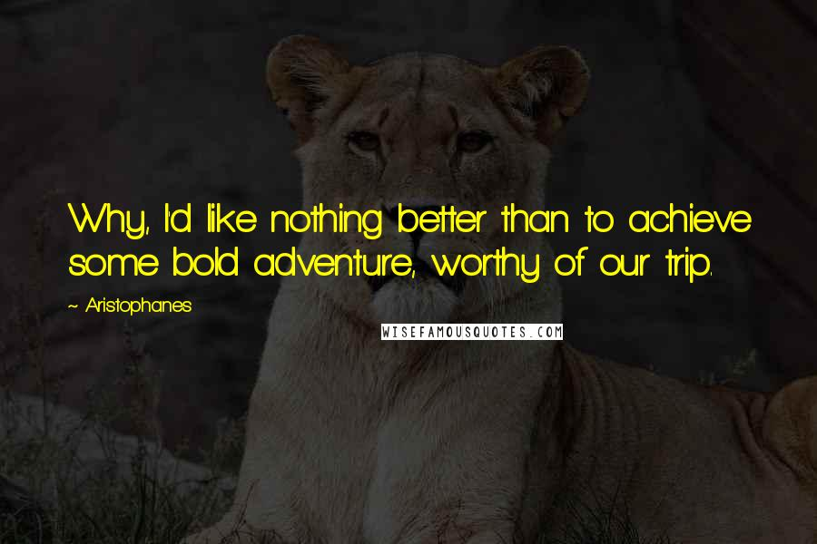 Aristophanes quotes: Why, I'd like nothing better than to achieve some bold adventure, worthy of our trip.