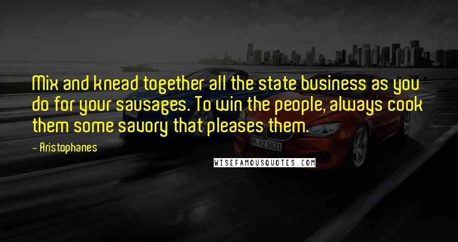 Aristophanes quotes: Mix and knead together all the state business as you do for your sausages. To win the people, always cook them some savory that pleases them.