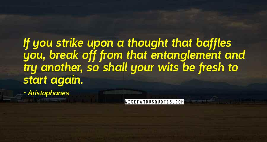 Aristophanes quotes: If you strike upon a thought that baffles you, break off from that entanglement and try another, so shall your wits be fresh to start again.