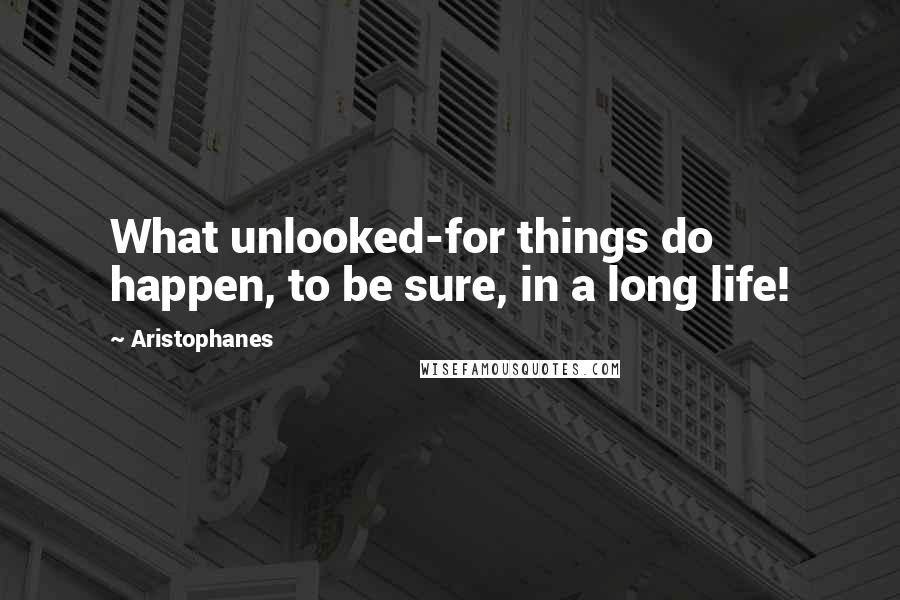 Aristophanes quotes: What unlooked-for things do happen, to be sure, in a long life!