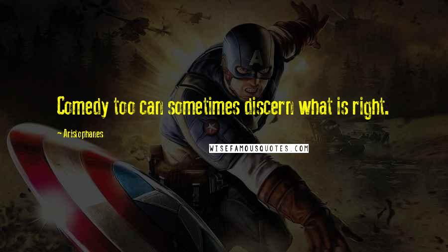 Aristophanes quotes: Comedy too can sometimes discern what is right.
