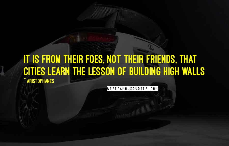 Aristophanes quotes: It is from their foes, not their friends, that cities learn the lesson of building high walls