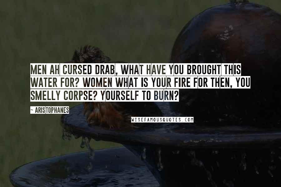 Aristophanes quotes: MEN Ah cursed drab, what have you brought this water for? WOMEN What is your fire for then, you smelly corpse? Yourself to burn?