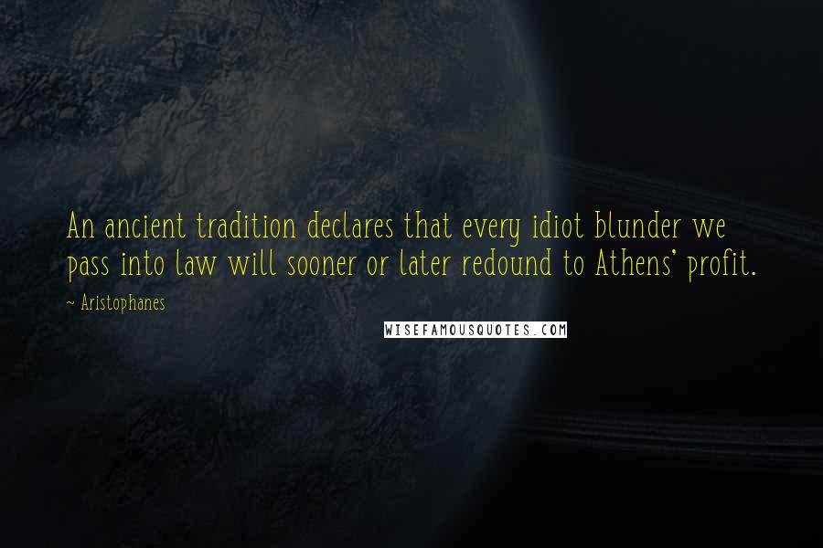 Aristophanes quotes: An ancient tradition declares that every idiot blunder we pass into law will sooner or later redound to Athens' profit.