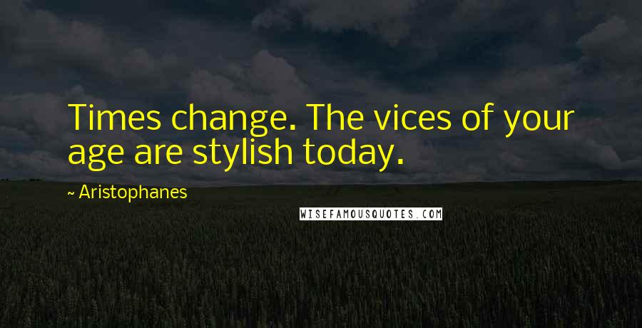Aristophanes quotes: Times change. The vices of your age are stylish today.
