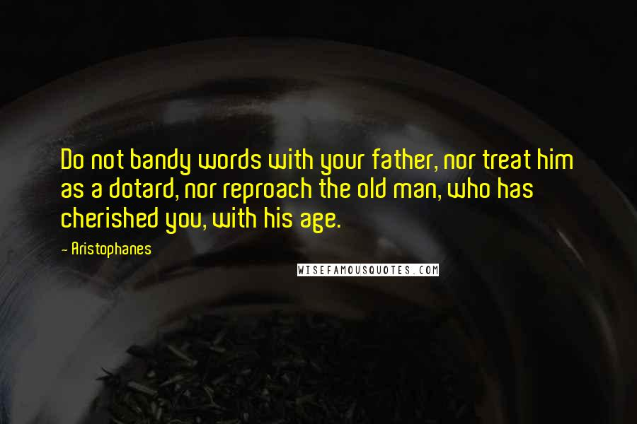 Aristophanes quotes: Do not bandy words with your father, nor treat him as a dotard, nor reproach the old man, who has cherished you, with his age.