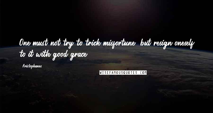 Aristophanes quotes: One must not try to trick misfortune, but resign oneself to it with good grace.