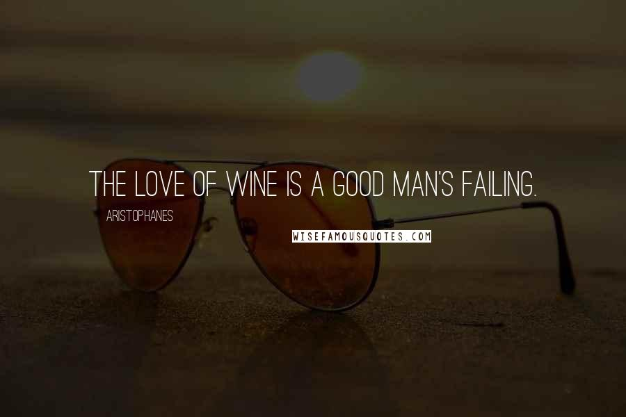 Aristophanes quotes: The love of wine is a good man's failing.