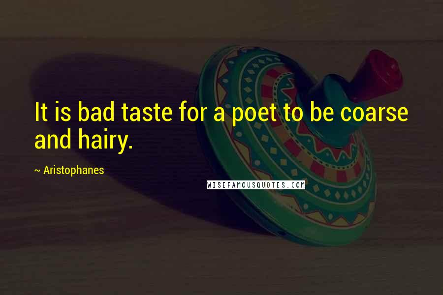 Aristophanes quotes: It is bad taste for a poet to be coarse and hairy.