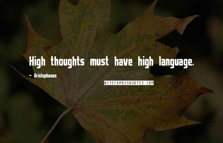 Aristophanes quotes: High thoughts must have high language.