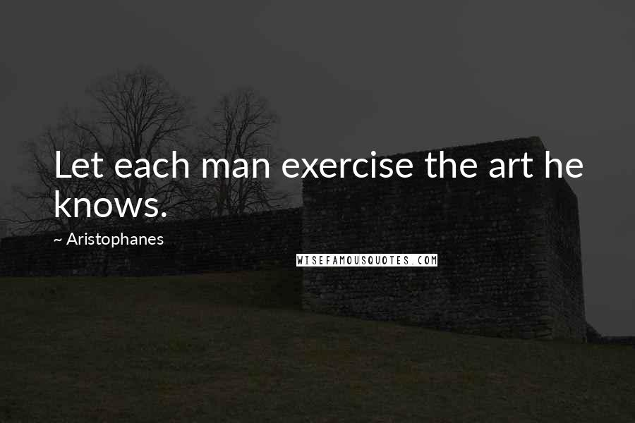 Aristophanes quotes: Let each man exercise the art he knows.