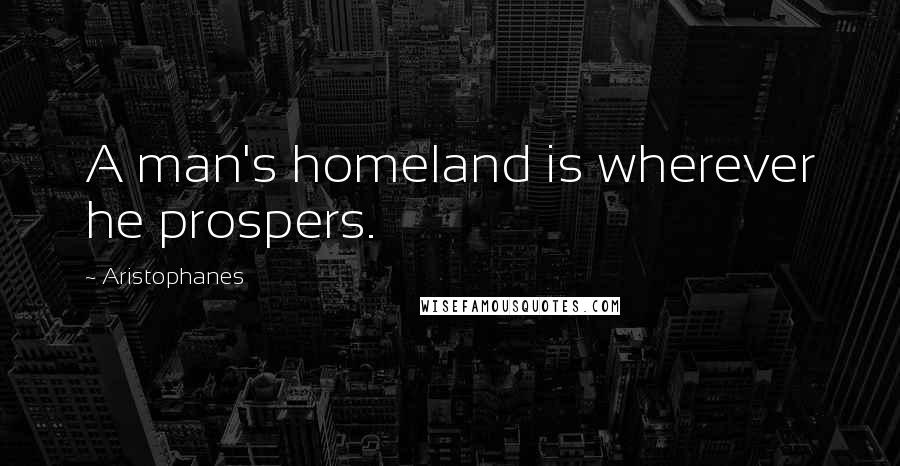 Aristophanes quotes: A man's homeland is wherever he prospers.