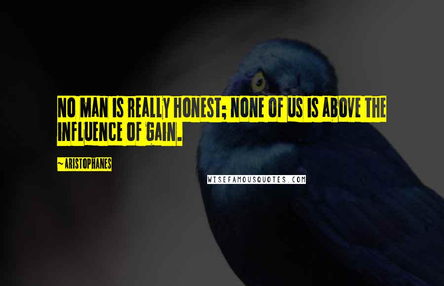 Aristophanes quotes: No man is really honest; none of us is above the influence of gain.
