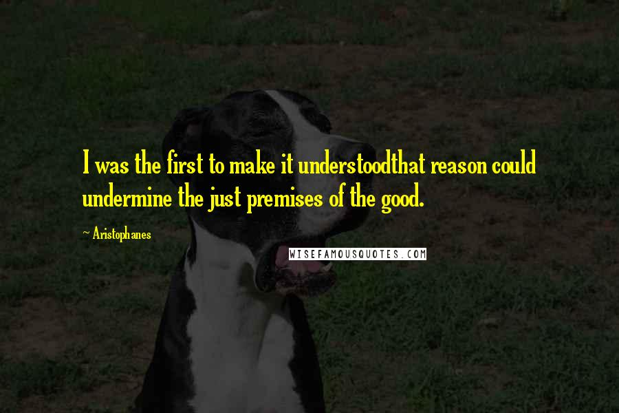 Aristophanes quotes: I was the first to make it understoodthat reason could undermine the just premises of the good.