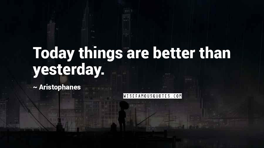 Aristophanes quotes: Today things are better than yesterday.
