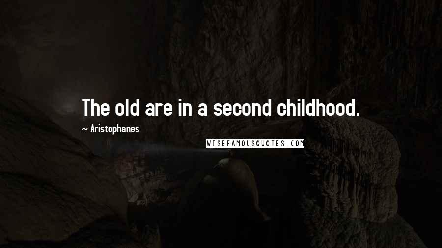 Aristophanes quotes: The old are in a second childhood.