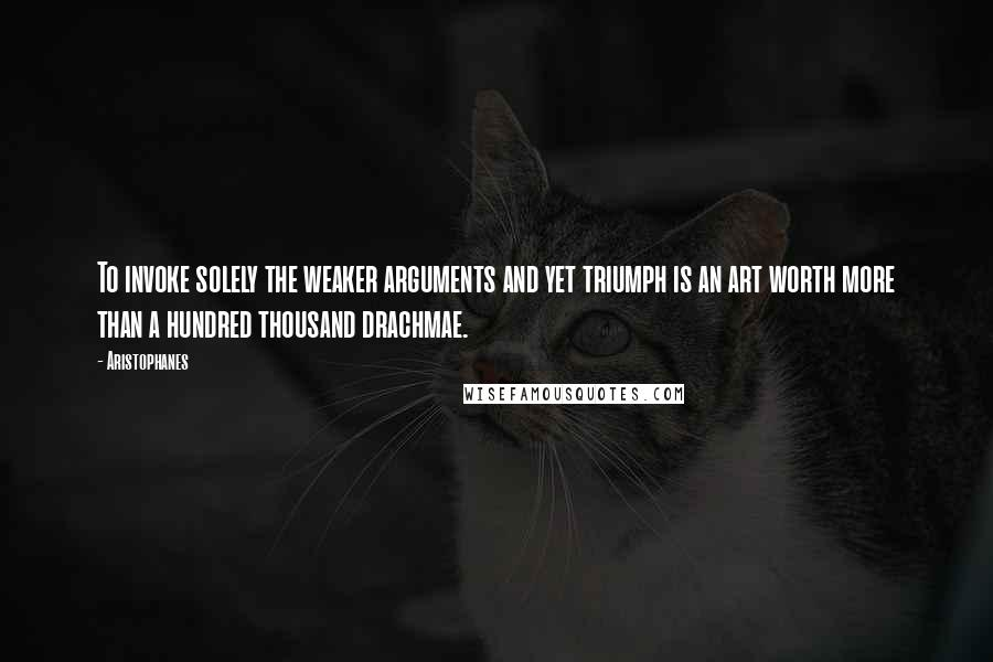 Aristophanes quotes: To invoke solely the weaker arguments and yet triumph is an art worth more than a hundred thousand drachmae.