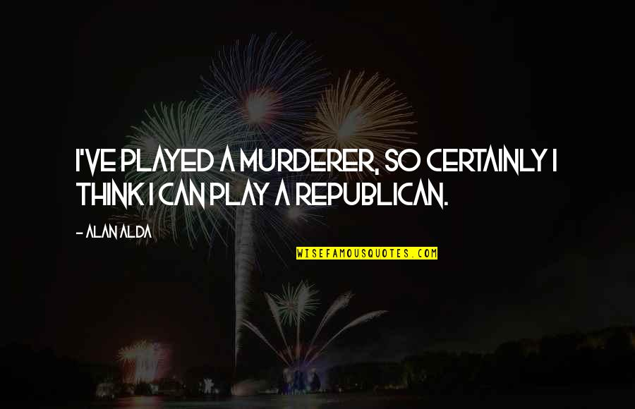 Arizonaand Quotes By Alan Alda: I've played a murderer, so certainly I think