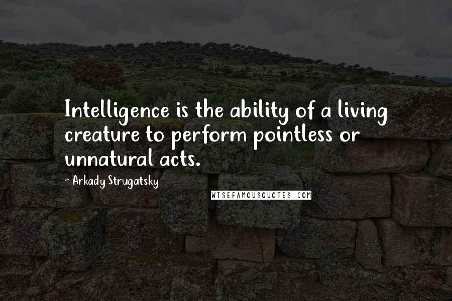 Arkady Strugatsky quotes: Intelligence is the ability of a living creature to perform pointless or unnatural acts.