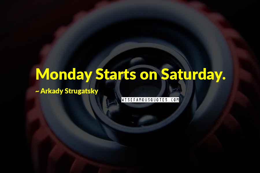 Arkady Strugatsky quotes: Monday Starts on Saturday.