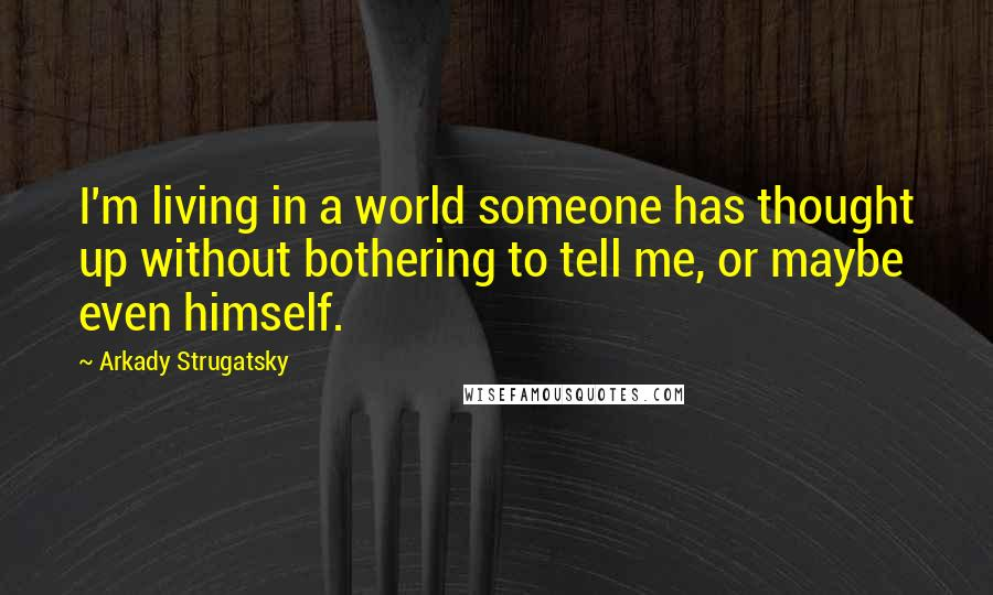 Arkady Strugatsky quotes: I'm living in a world someone has thought up without bothering to tell me, or maybe even himself.