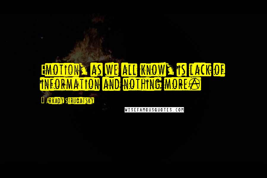 Arkady Strugatsky quotes: Emotion, as we all know, is lack of information and nothing more.