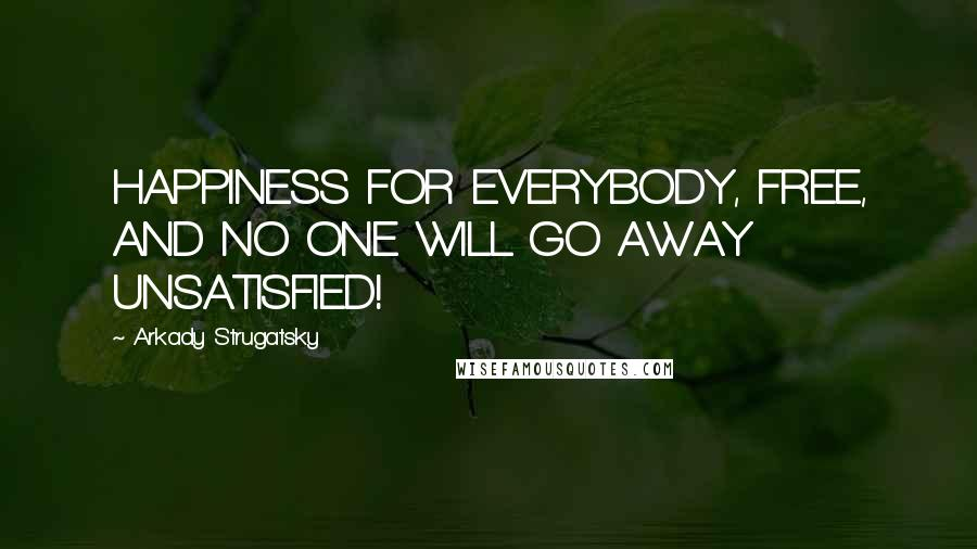 Arkady Strugatsky quotes: HAPPINESS FOR EVERYBODY, FREE, AND NO ONE WILL GO AWAY UNSATISFIED!