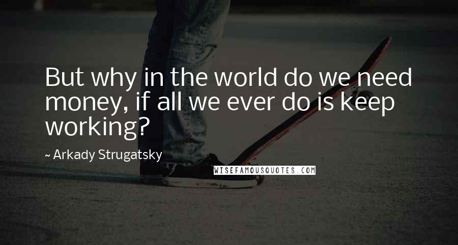 Arkady Strugatsky quotes: But why in the world do we need money, if all we ever do is keep working?