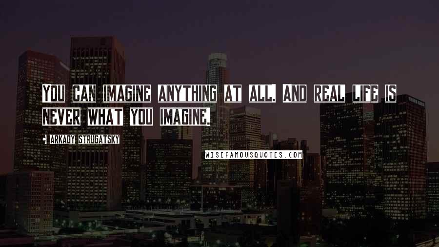Arkady Strugatsky quotes: You can imagine anything at all. And real life is never what you imagine.