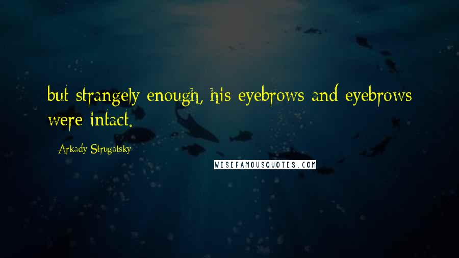Arkady Strugatsky quotes: but strangely enough, his eyebrows and eyebrows were intact.