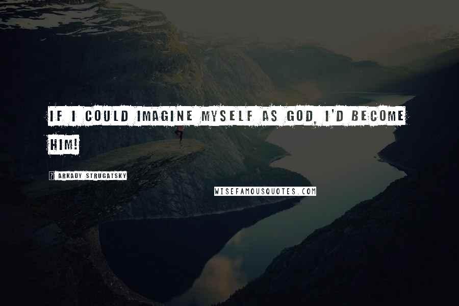 Arkady Strugatsky quotes: If I could imagine myself as God, I'd become him!