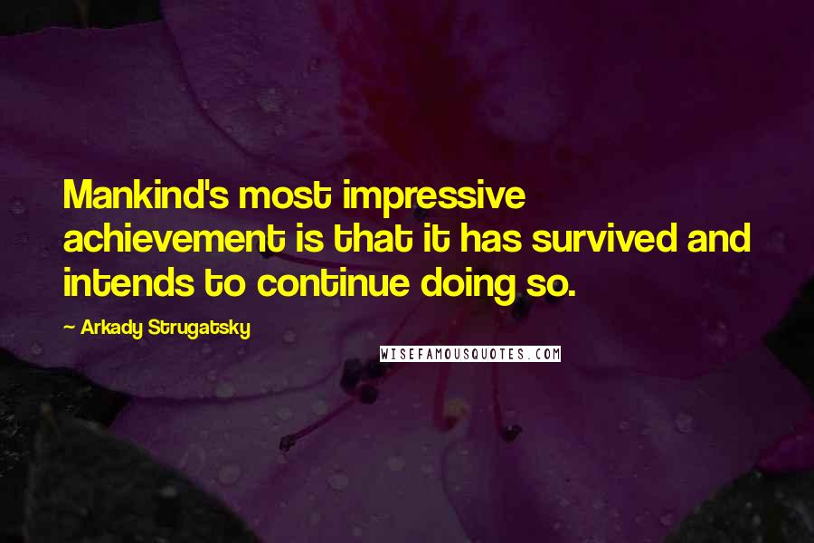 Arkady Strugatsky quotes: Mankind's most impressive achievement is that it has survived and intends to continue doing so.