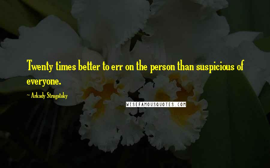 Arkady Strugatsky quotes: Twenty times better to err on the person than suspicious of everyone.