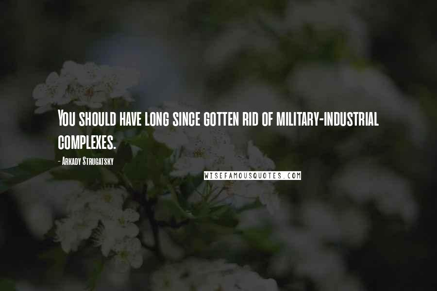 Arkady Strugatsky quotes: You should have long since gotten rid of military-industrial complexes.
