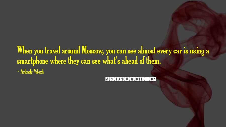Arkady Volozh quotes: When you travel around Moscow, you can see almost every car is using a smartphone where they can see what's ahead of them.
