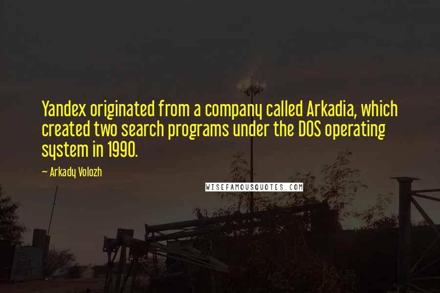 Arkady Volozh quotes: Yandex originated from a company called Arkadia, which created two search programs under the DOS operating system in 1990.