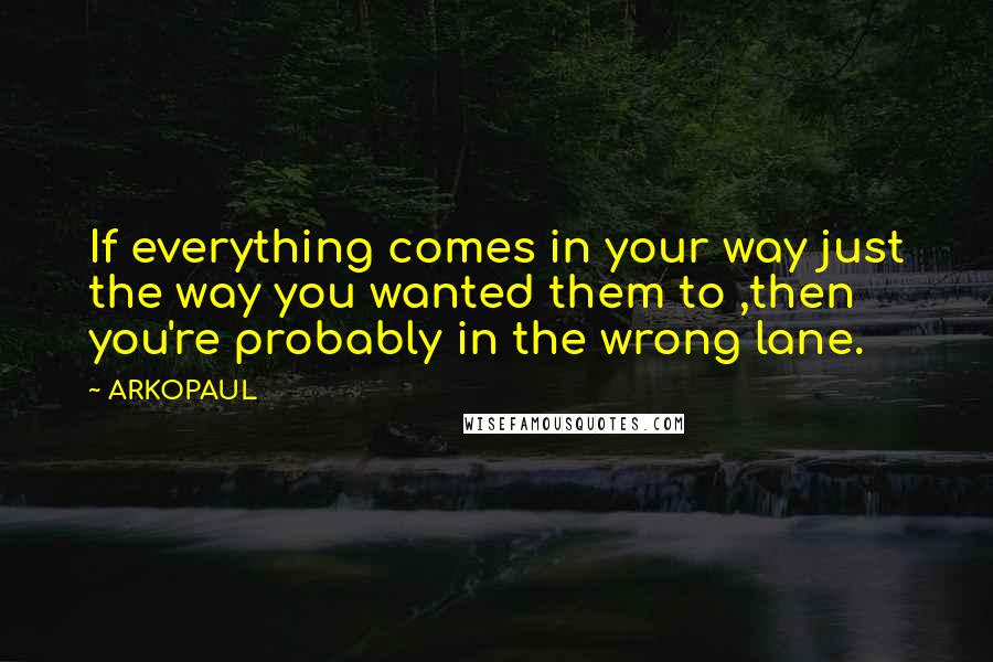 ARKOPAUL quotes: If everything comes in your way just the way you wanted them to ,then you're probably in the wrong lane.