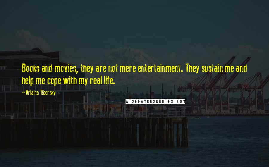 Arlaina Tibensky quotes: Books and movies, they are not mere entertainment. They sustain me and help me cope with my real life.