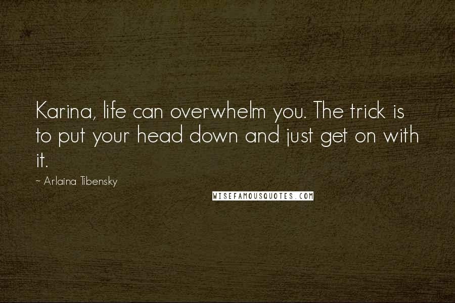 Arlaina Tibensky quotes: Karina, life can overwhelm you. The trick is to put your head down and just get on with it.