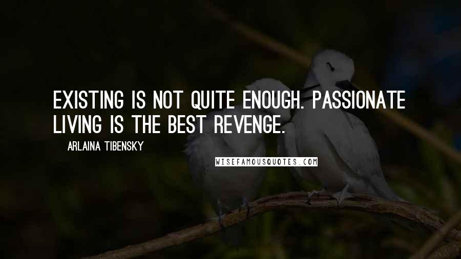 Arlaina Tibensky quotes: Existing is not quite enough. Passionate living is the best revenge.
