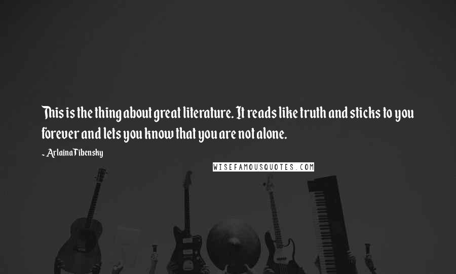 Arlaina Tibensky quotes: This is the thing about great literature. It reads like truth and sticks to you forever and lets you know that you are not alone.