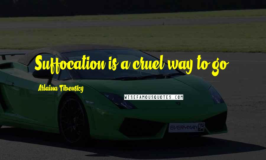 Arlaina Tibensky quotes: Suffocation is a cruel way to go.