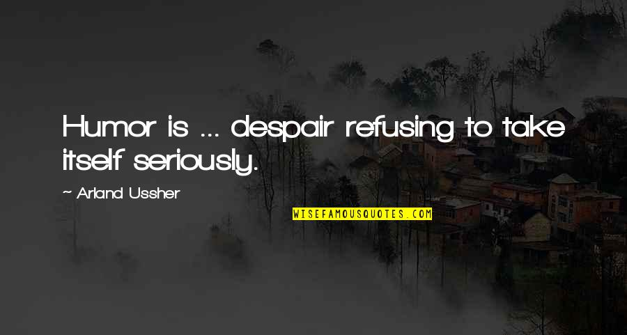 Arland Ussher Quotes By Arland Ussher: Humor is ... despair refusing to take itself