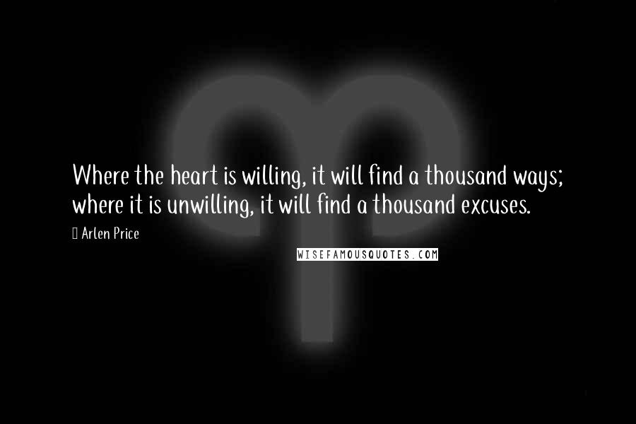 Arlen Price quotes: Where the heart is willing, it will find a thousand ways; where it is unwilling, it will find a thousand excuses.