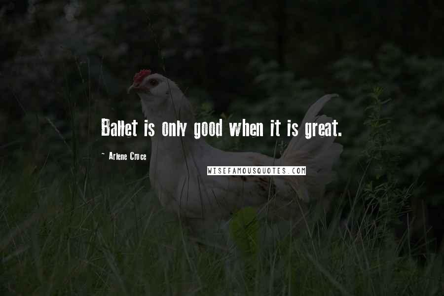 Arlene Croce quotes: Ballet is only good when it is great.